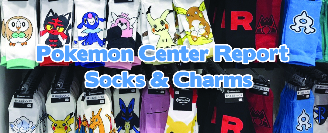 Pokemon Center Report – Socks and Charms!