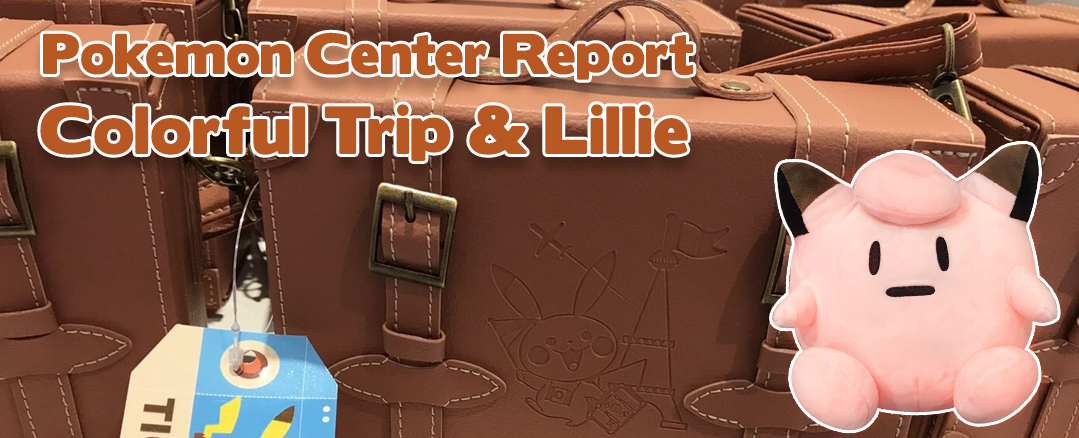 Pokemon Center Report – Lillie & Gladion + Colorful Trip