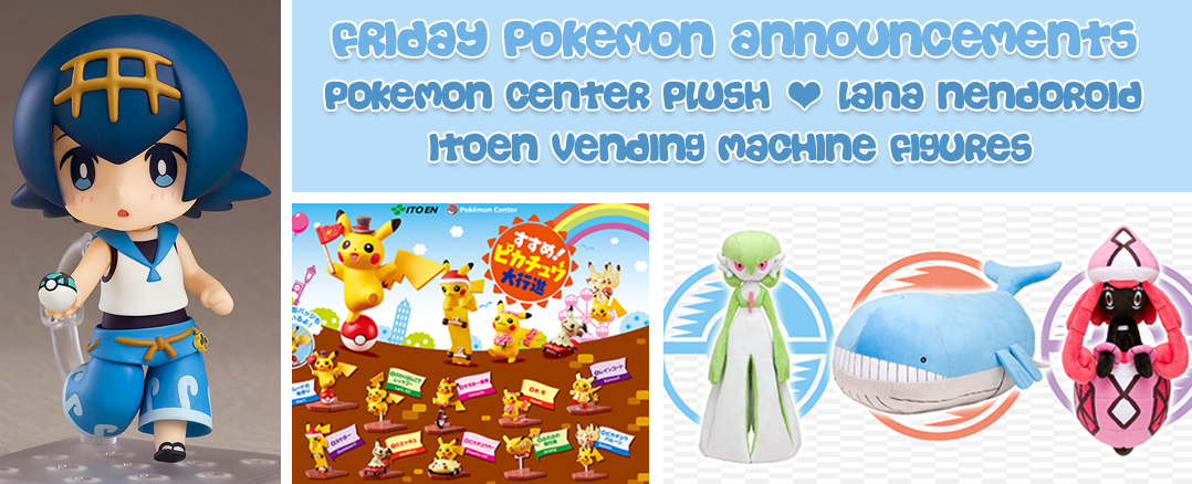 Friday Pokemon Announcements – New Pokemon Center Plush + Lana Nendoroid + Itoen Vending Machine Figures + Surprise Charms