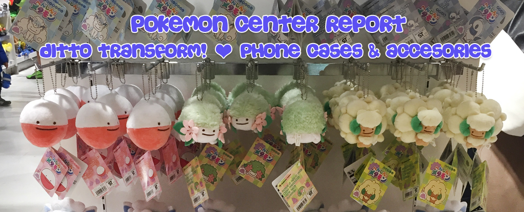 Pokemon Center Report – Ditto Transform! + Moleskine + Phone Cases & Accessories
