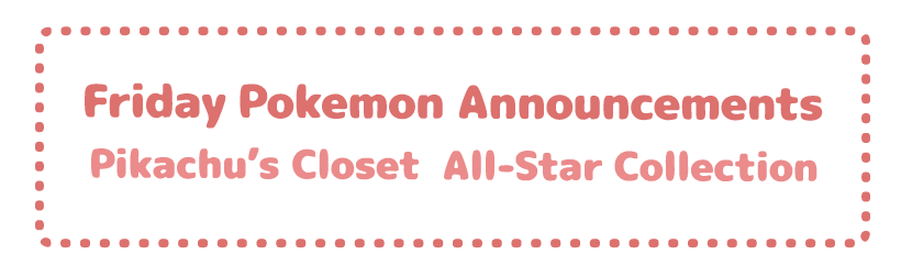 Friday Pokemon Announcements – Pikachu's Closet + All-Star Collection