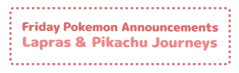 Friday Pokemon Announcements – Lapras & Pikachu Journeys