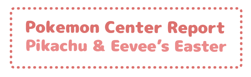 Pokemon Center Report – Pikachu & Eevee's Easter