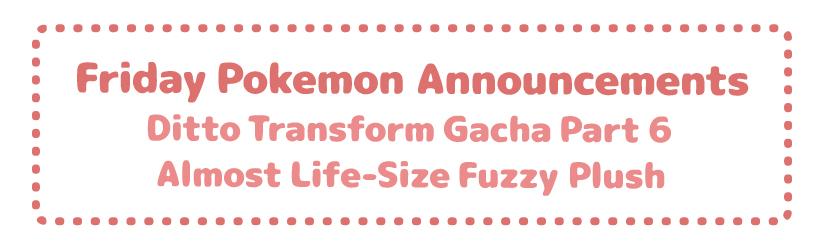 Friday Pokemon Announcements – Fuzzy Pokemon Center Plush + Ditto Gacha Part 6 + Pokemon Oedo Part 2