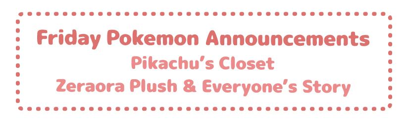 Friday Pokemon Announcements – Pikachu's Closet + Zeraora Plush & Movie Hype