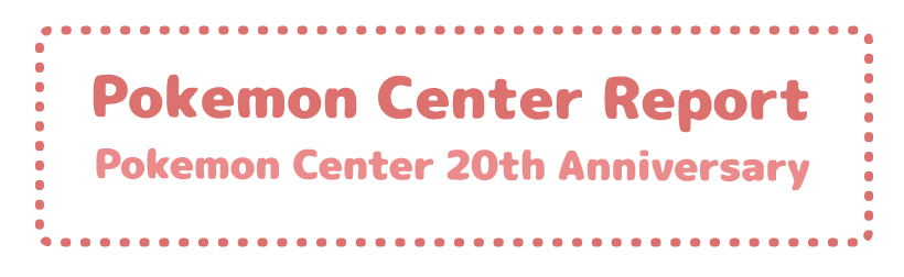 Pokemon Center Report – Pokemon Center 20th Anniversary