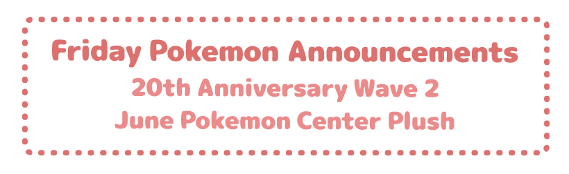 Friday Pokemon Announcements – Pokemon Center 20th Anniversary Wave 2 + June Poke-Cen Plush + June TCG