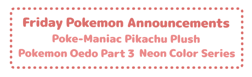 Friday Pokemon Announcements – Poke-Maniac Plush + Pokemon Oedo Pt 3 + Neon Color Series