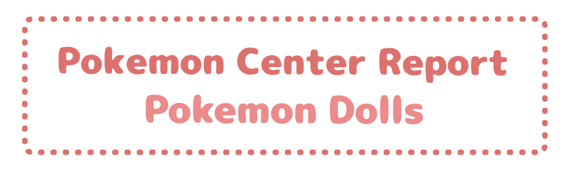 Pokemon Center Report – Pokemon Dolls