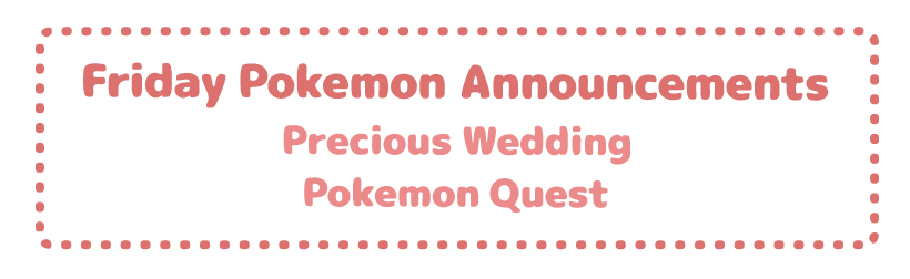 Friday Pokemon Announcements – Precious Wedding + Pokemon Quest