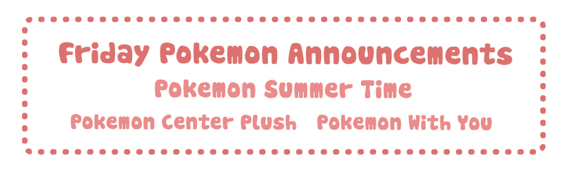 Friday Pokemon Announcements – Pokemon Summer Time + Pokemon Center Plush + Pokemon With You