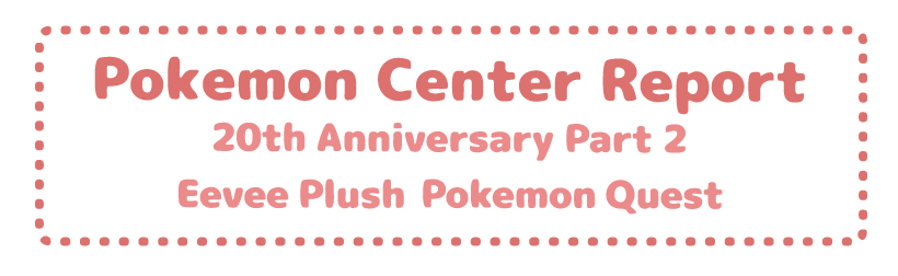 Pokemon Center Report – Eevee Plush + 20th Anniversary Part 2 + Pokemon Quest