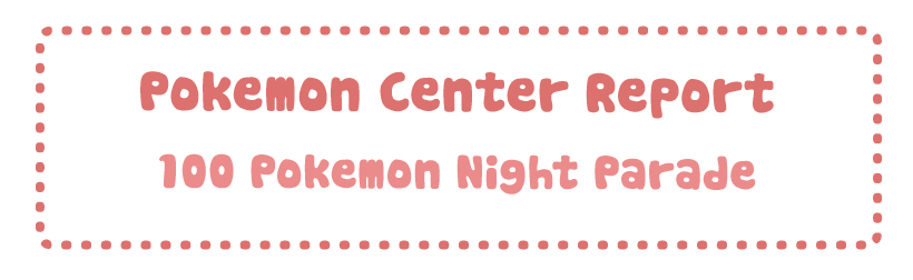 Pokemon Center Report – 100 Pokemon Night Parade