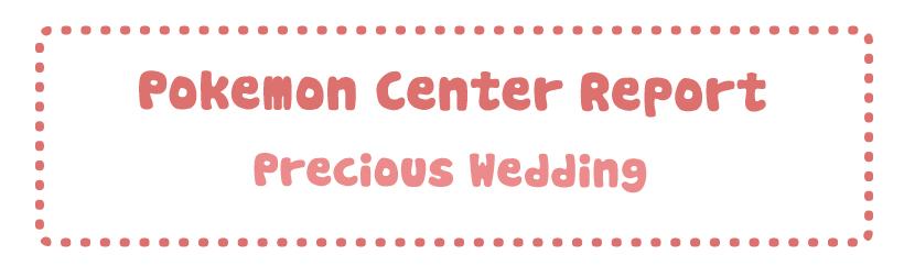Pokemon Center Report – Precious Wedding