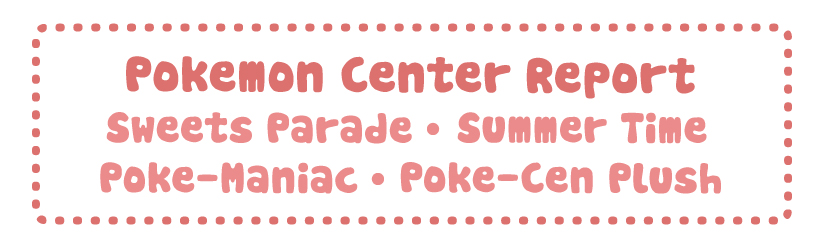 Pokemon Center Report – Tropical Sweets + Summer Time + Poke-Maniac + PokeCen Plush & Releases