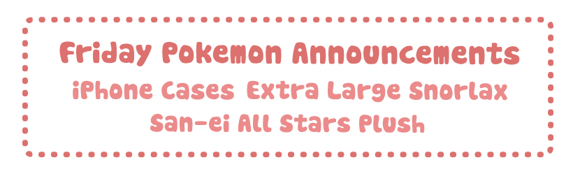 Friday Pokemon Announcements – iPhone Cases + XL Snorlax + All Star Plush Vol 9