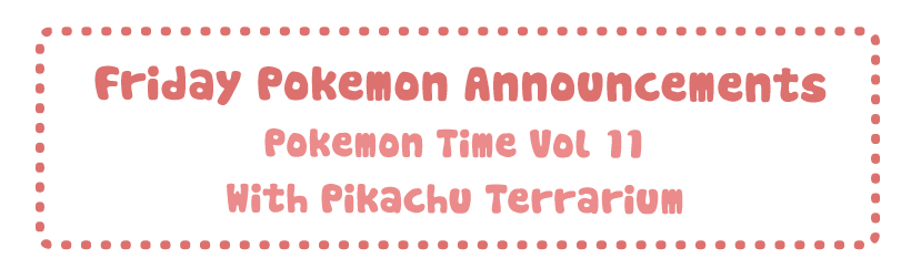 Friday Pokemon Announcements – Pokemon Time Vol 11 + With Pikachu Terrarium