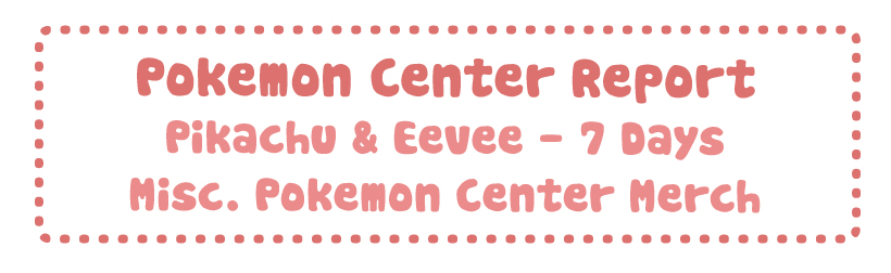 Pokemon Center Report – Pikachu & Eevee 7 Days + Misc Pokemon Summer Merchandise
