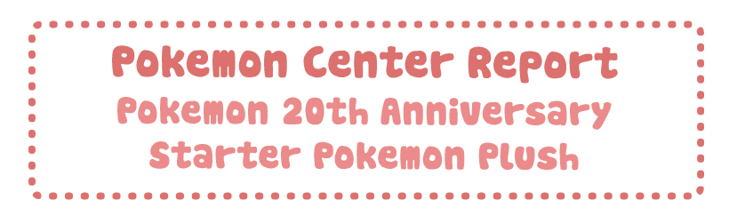 Pokemon Center Report – Pokemon 20th Anniversary Starter Plush