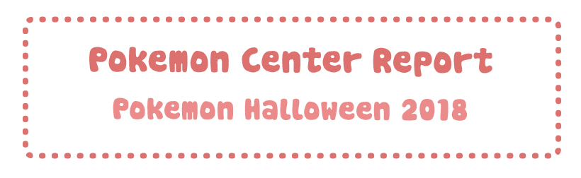 Pokemon Center Report – Pokemon Halloween 2018 (Team Treat & Team Trick)
