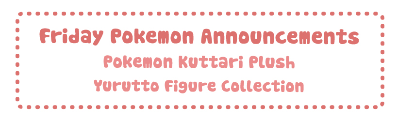 Friday Pokemon Announcements – Pokemon Yurutto + Kuttari Plush