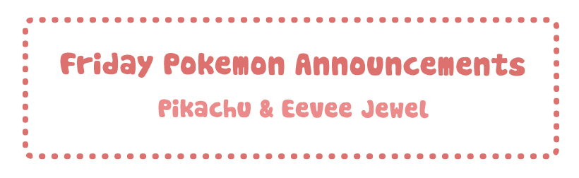 Friday Pokemon Announcements – Pikachu & Eevee Jewel + U-Treasure + 3DS Themes