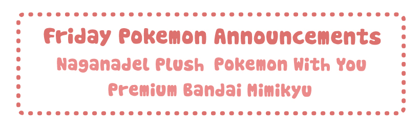 Friday Pokemon Announcements – Naganadel Plush + Premium Bandai + Pokemon With You
