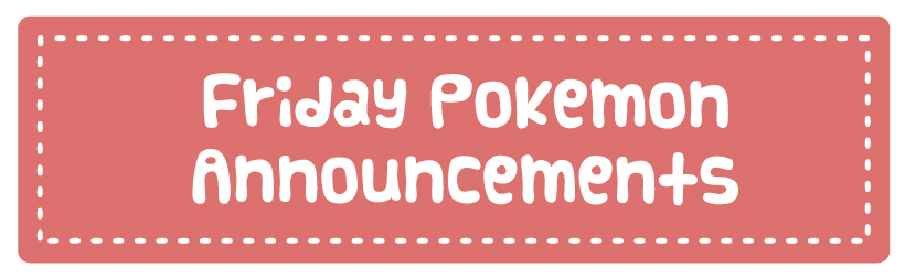 Friday Pokemon Announcements
