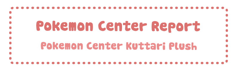Pokemon Center Report – Kuttari Plush
