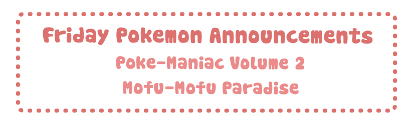 Friday Pokemon Announcements – Poke Maniac Vol 2 + Mofu-Mofu Paradise + Green Nendoroid + Yokohama Center