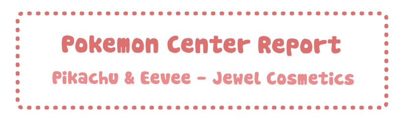 Pokemon Center Report – Pikachu & Eevee Jewel Cosmetics